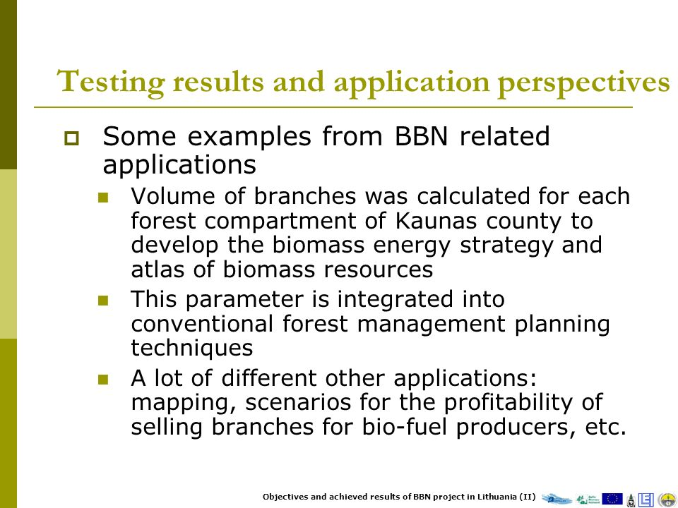 Testing results and application perspectives Some examples from BBN related applications Volume of branches was calculated for each forest compartment of Kaunas county to develop the biomass energy strategy and atlas of biomass resources This parameter is integrated into conventional forest management planning techniques A lot of different other applications: mapping, scenarios for the profitability of selling branches for bio-fuel producers, etc.