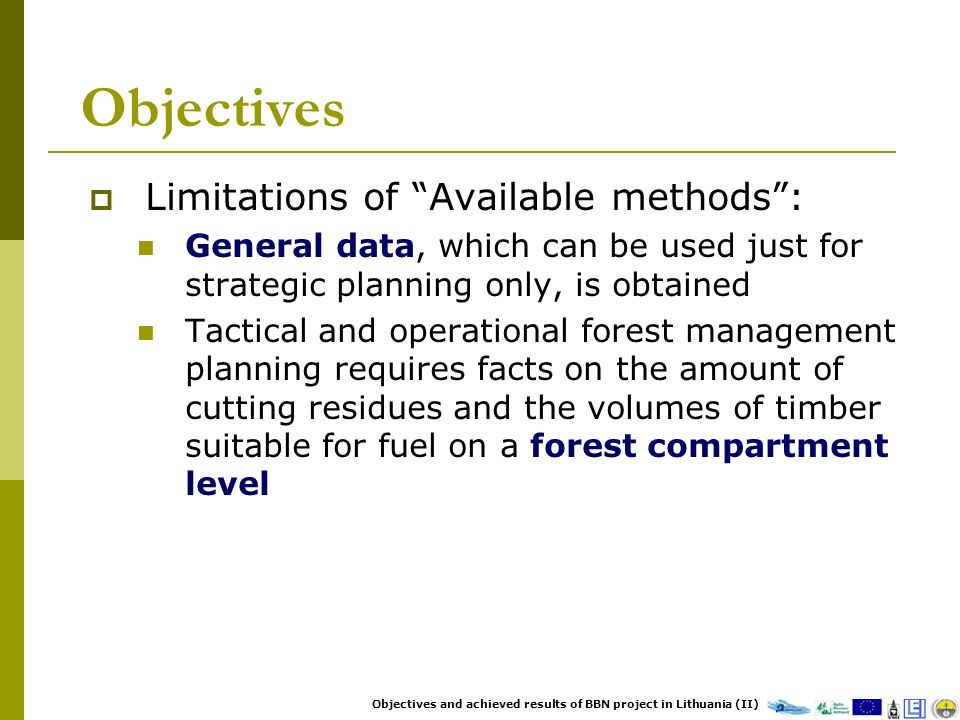 Objectives Limitations of Available methods: General data, which can be used just for strategic planning only, is obtained Tactical and operational forest management planning requires facts on the amount of cutting residues and the volumes of timber suitable for fuel on a forest compartment level Objectives and achieved results of BBN project in Lithuania (II)