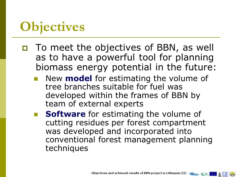 Objectives To meet the objectives of BBN, as well as to have a powerful tool for planning biomass energy potential in the future: New model for estimating the volume of tree branches suitable for fuel was developed within the frames of BBN by team of external experts Software for estimating the volume of cutting residues per forest compartment was developed and incorporated into conventional forest management planning techniques Objectives and achieved results of BBN project in Lithuania (II)