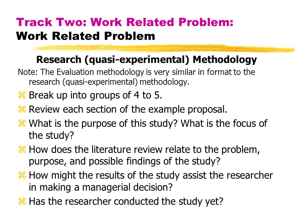 Track Two: Work Related Problem: Work Related Problem Research (quasi-experimental) Methodology Note: The Evaluation methodology is very similar in format to the research (quasi-experimental) methodology.