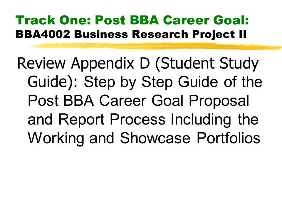 Track One: Post BBA Career Goal: BBA4002 Business Research Project II Review Appendix D (Student Study Guide): Step by Step Guide of the Post BBA Career Goal Proposal and Report Process Including the Working and Showcase Portfolios