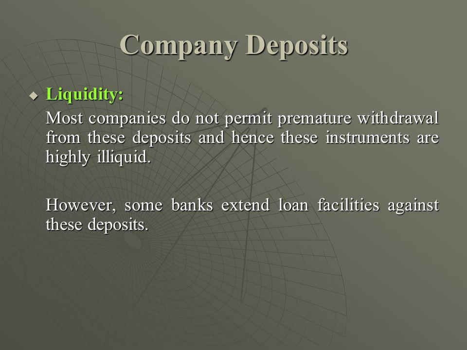 Company Deposits Liquidity: Liquidity: Most companies do not permit premature withdrawal from these deposits and hence these instruments are highly illiquid.