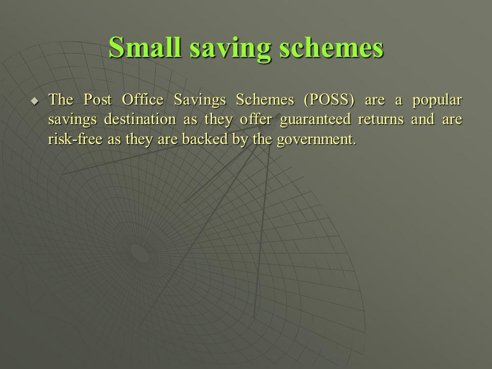 Small saving schemes The Post Office Savings Schemes (POSS) are a popular savings destination as they offer guaranteed returns and are risk-free as they are backed by the government.