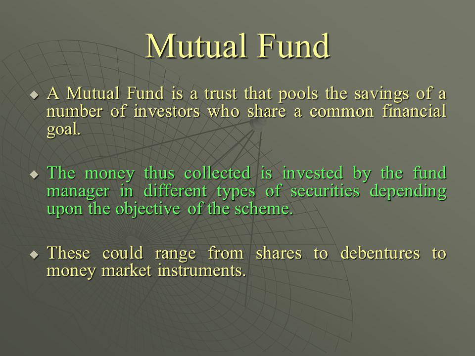 Mutual Fund A Mutual Fund is a trust that pools the savings of a number of investors who share a common financial goal.