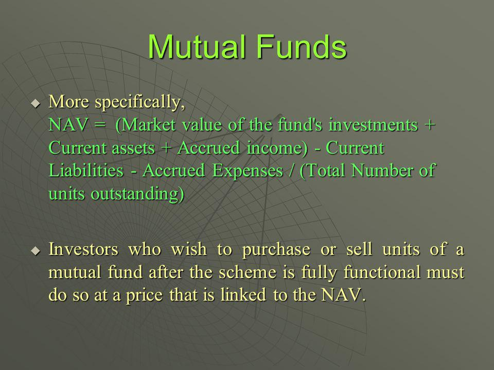 Mutual Funds More specifically, NAV = (Market value of the fund s investments + Current assets + Accrued income) - Current Liabilities - Accrued Expenses / (Total Number of units outstanding) More specifically, NAV = (Market value of the fund s investments + Current assets + Accrued income) - Current Liabilities - Accrued Expenses / (Total Number of units outstanding) Investors who wish to purchase or sell units of a mutual fund after the scheme is fully functional must do so at a price that is linked to the NAV.