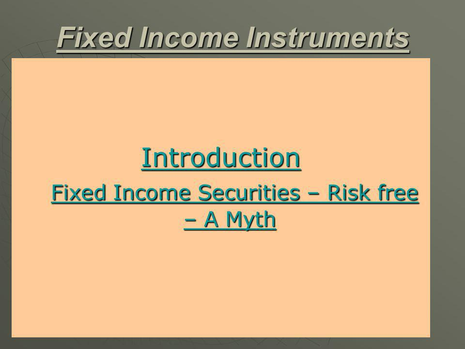Fixed Income Instruments Introduction Introduction Fixed Income Securities – Risk free – A Myth Fixed Income Securities – Risk free – A Myth Introduction Fixed Income Securities – Risk free – A Myth