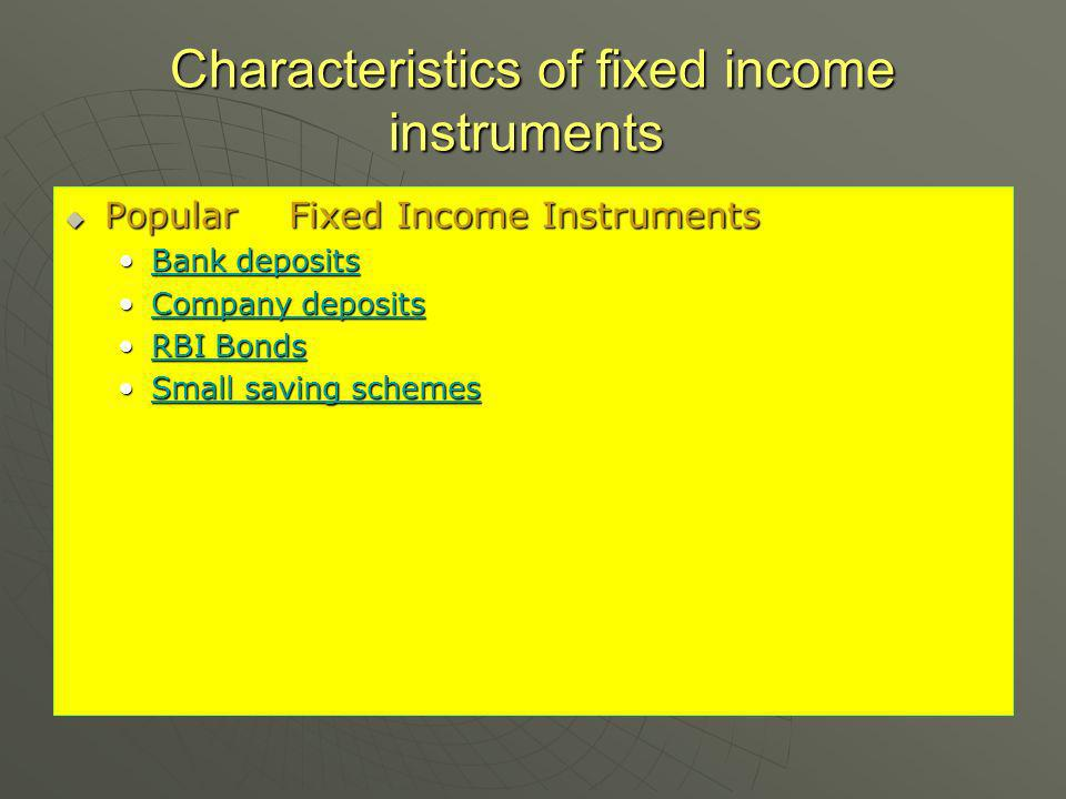Characteristics of fixed income instruments Characteristics of fixed income instruments Popular Fixed Income Instruments Popular Fixed Income Instruments Bank depositsBank depositsBank depositsBank deposits Company depositsCompany depositsCompany depositsCompany deposits RBI BondsRBI BondsRBI BondsRBI Bonds Small saving schemesSmall saving schemesSmall saving schemesSmall saving schemes