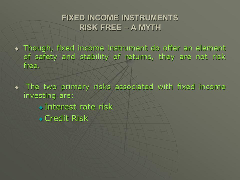 FIXED INCOME INSTRUMENTS RISK FREE – A MYTH Though, fixed income instrument do offer an element of safety and stability of returns, they are not risk free.