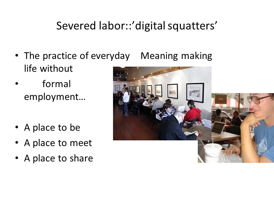 Severed labor::digital squatters The practice of everyday life without formal employment… A place to be A place to meet A place to share Meaning making