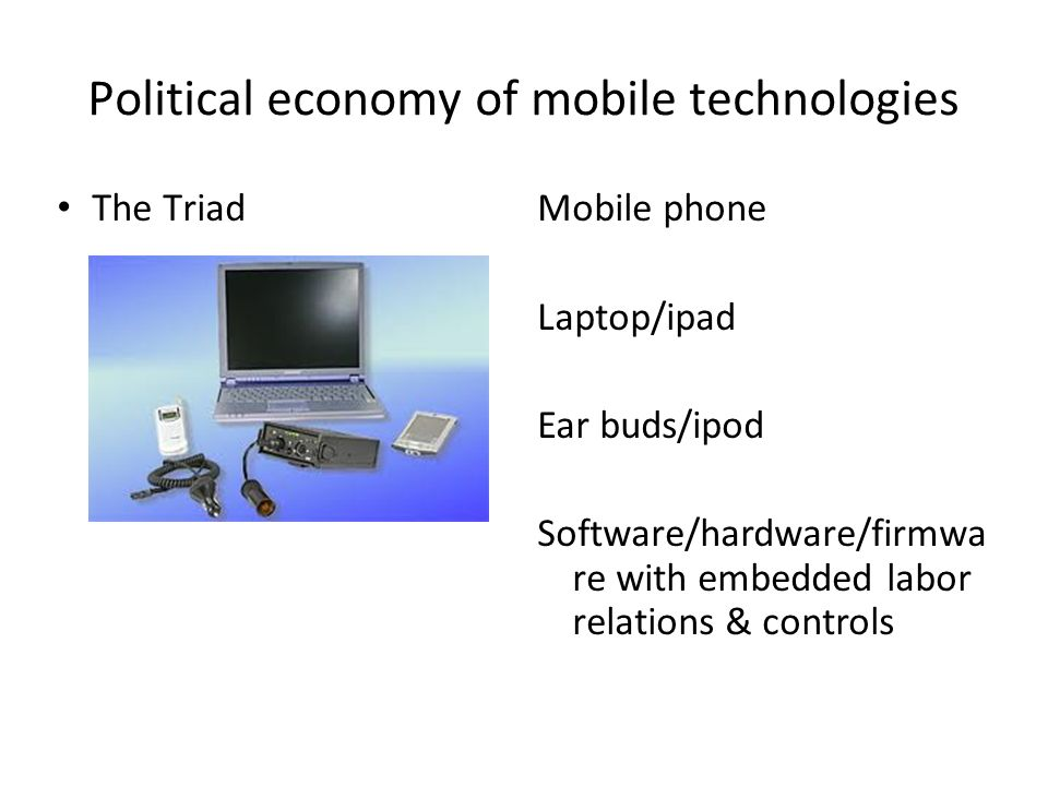 Political economy of mobile technologies The TriadMobile phone Laptop/ipad Ear buds/ipod Software/hardware/firmwa re with embedded labor relations & controls