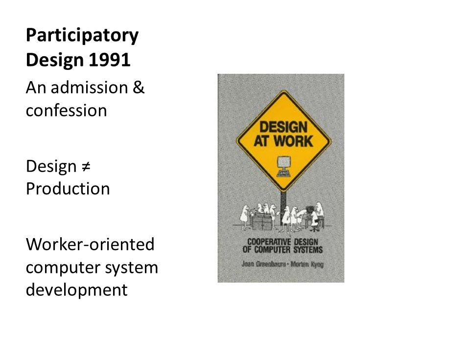 Participatory Design 1991 An admission & confession Design Production Worker-oriented computer system development