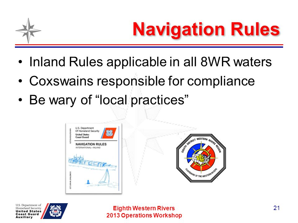 Navigation Rules Inland Rules applicable in all 8WR waters Coxswains responsible for compliance Be wary of local practices Eighth Western Rivers 2013 Operations Workshop 21