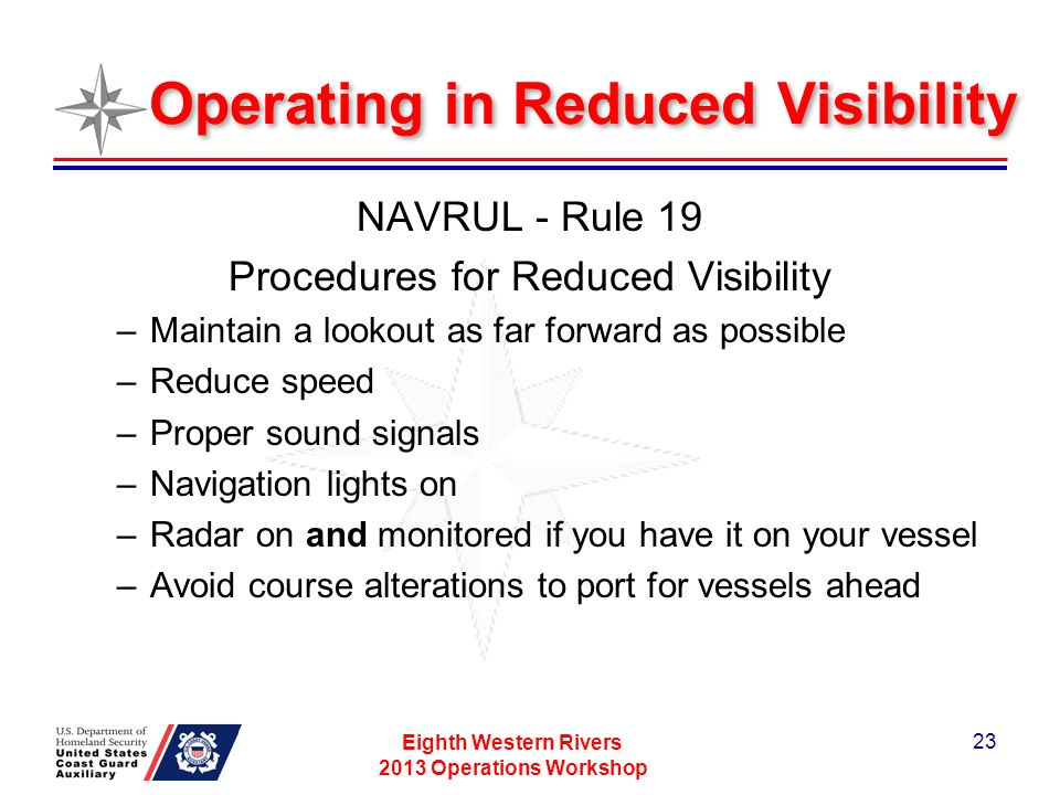 Operating in Reduced Visibility NAVRUL - Rule 19 Procedures for Reduced Visibility –Maintain a lookout as far forward as possible –Reduce speed –Proper sound signals –Navigation lights on –Radar on and monitored if you have it on your vessel –Avoid course alterations to port for vessels ahead Eighth Western Rivers 2013 Operations Workshop 23