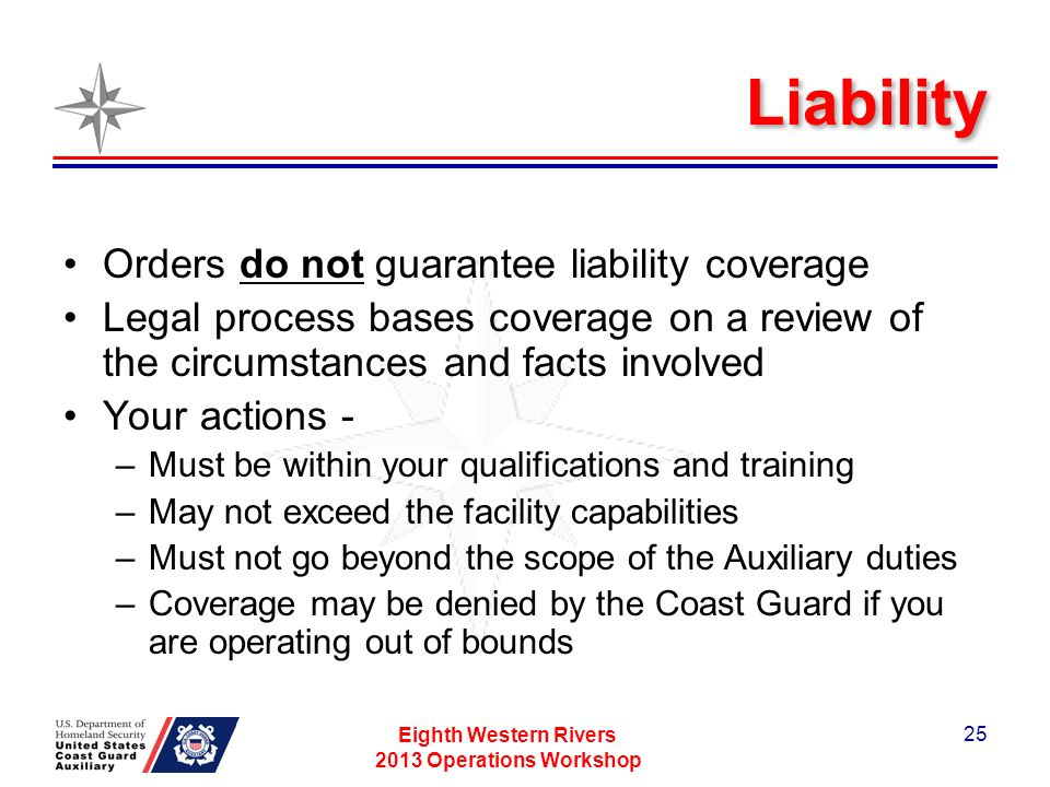 Liability Orders do not guarantee liability coverage Legal process bases coverage on a review of the circumstances and facts involved Your actions - –Must be within your qualifications and training –May not exceed the facility capabilities –Must not go beyond the scope of the Auxiliary duties –Coverage may be denied by the Coast Guard if you are operating out of bounds Eighth Western Rivers 2013 Operations Workshop 25
