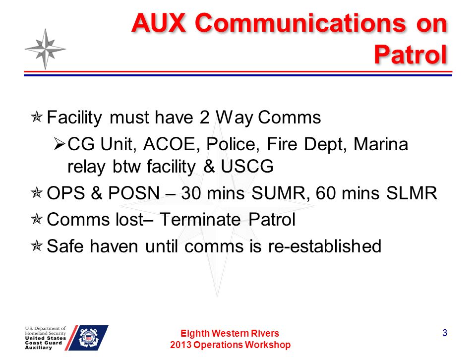 AUX Communications on Patrol Facility must have 2 Way Comms CG Unit, ACOE, Police, Fire Dept, Marina relay btw facility & USCG OPS & POSN – 30 mins SUMR, 60 mins SLMR Comms lost– Terminate Patrol Safe haven until comms is re-established Eighth Western Rivers 2013 Operations Workshop 3