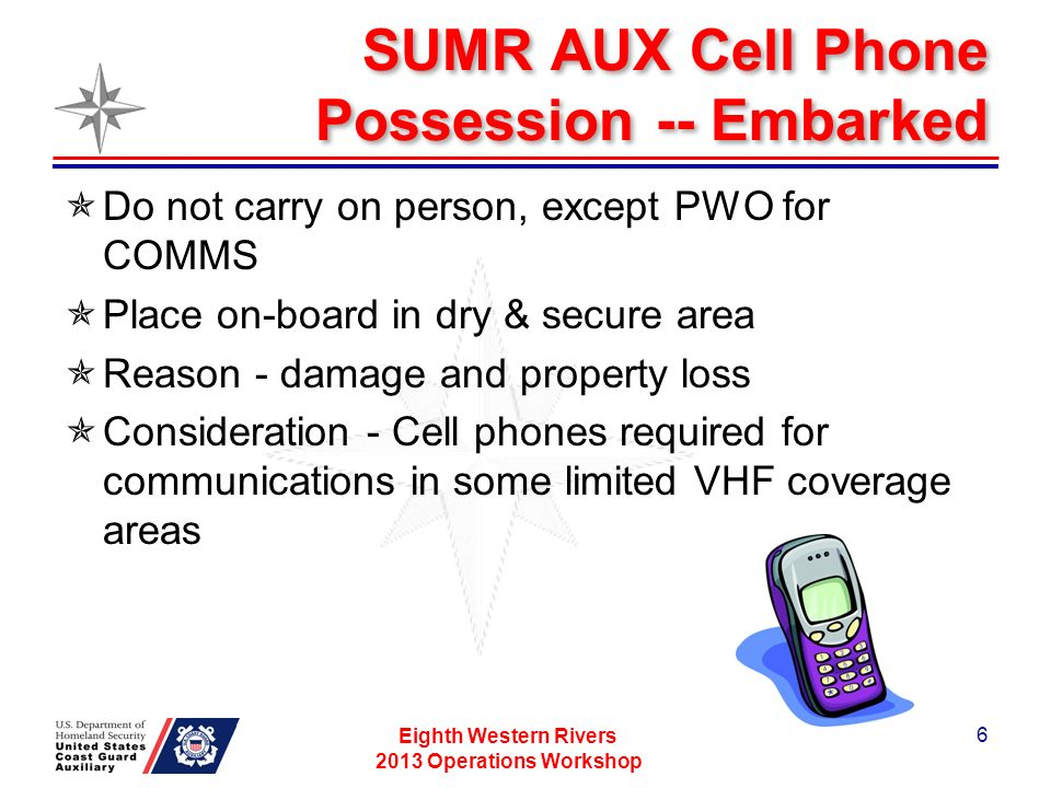 SUMR AUX Cell Phone Possession -- Embarked Do not carry on person, except PWO for COMMS Place on-board in dry & secure area Reason - damage and property loss Consideration - Cell phones required for communications in some limited VHF coverage areas Eighth Western Rivers 2013 Operations Workshop 6