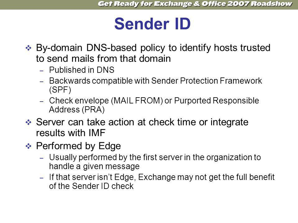 Sender ID By-domain DNS-based policy to identify hosts trusted to send mails from that domain – Published in DNS – Backwards compatible with Sender Protection Framework (SPF) – Check envelope (MAIL FROM) or Purported Responsible Address (PRA) Server can take action at check time or integrate results with IMF Performed by Edge – Usually performed by the first server in the organization to handle a given message – If that server isnt Edge, Exchange may not get the full benefit of the Sender ID check