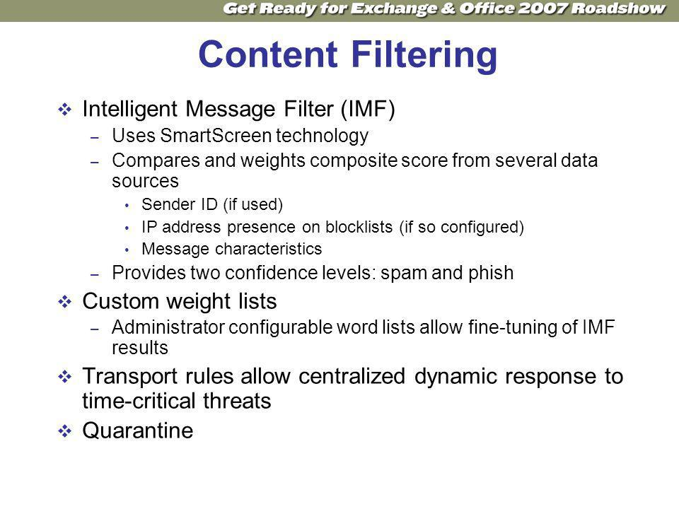 Content Filtering Intelligent Message Filter (IMF) – Uses SmartScreen technology – Compares and weights composite score from several data sources Sender ID (if used) IP address presence on blocklists (if so configured) Message characteristics – Provides two confidence levels: spam and phish Custom weight lists – Administrator configurable word lists allow fine-tuning of IMF results Transport rules allow centralized dynamic response to time-critical threats Quarantine