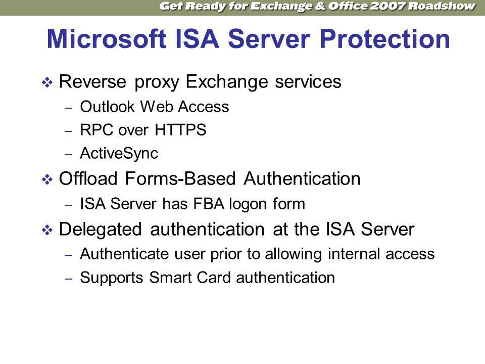 Microsoft ISA Server Protection Reverse proxy Exchange services – Outlook Web Access – RPC over HTTPS – ActiveSync Offload Forms-Based Authentication – ISA Server has FBA logon form Delegated authentication at the ISA Server – Authenticate user prior to allowing internal access – Supports Smart Card authentication
