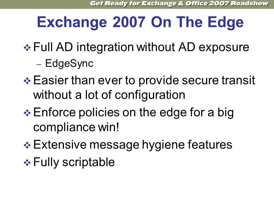 Exchange 2007 On The Edge Full AD integration without AD exposure – EdgeSync Easier than ever to provide secure transit without a lot of configuration Enforce policies on the edge for a big compliance win.
