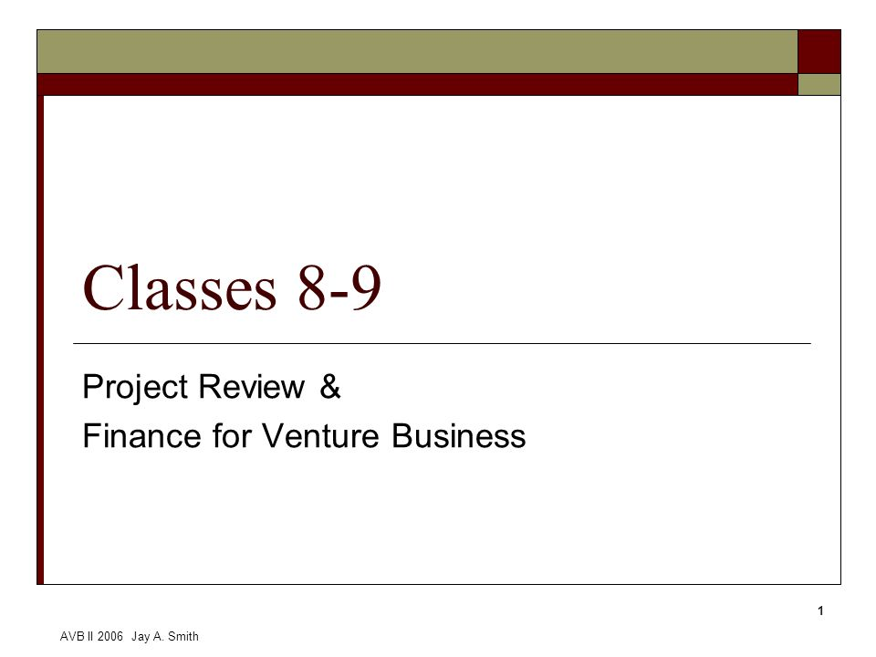 AVB II 2006 Jay A. Smith 1 Classes 8-9 Project Review & Finance for Venture Business