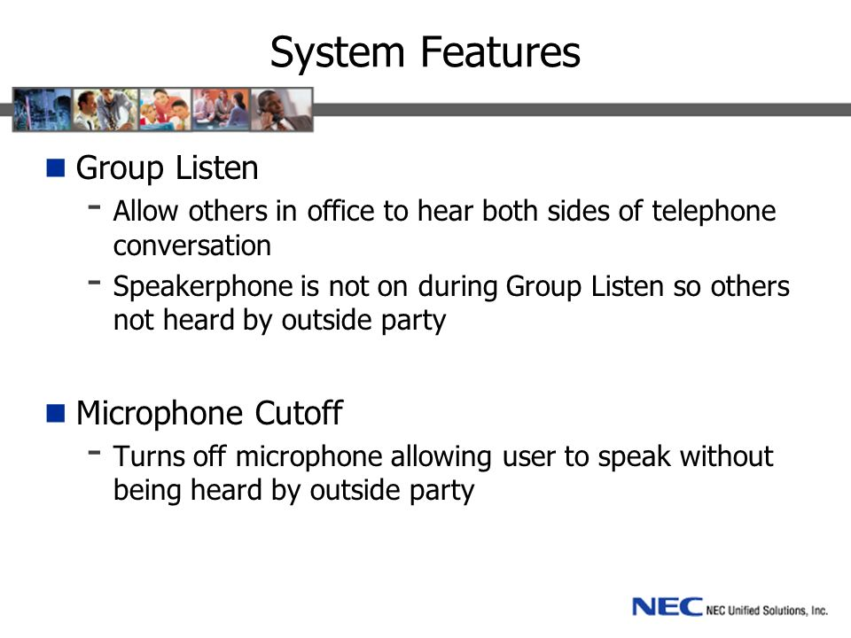 System Features Group Listen - Allow others in office to hear both sides of telephone conversation - Speakerphone is not on during Group Listen so others not heard by outside party Microphone Cutoff - Turns off microphone allowing user to speak without being heard by outside party