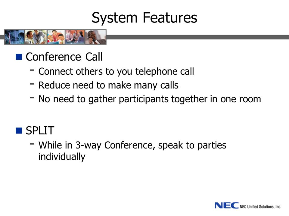 System Features Conference Call - Connect others to you telephone call - Reduce need to make many calls - No need to gather participants together in one room SPLIT - While in 3-way Conference, speak to parties individually