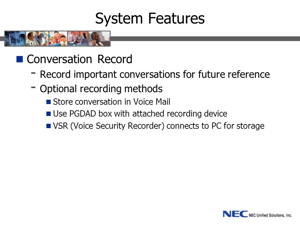 System Features Conversation Record - Record important conversations for future reference - Optional recording methods Store conversation in Voice Mail Use PGDAD box with attached recording device VSR (Voice Security Recorder) connects to PC for storage