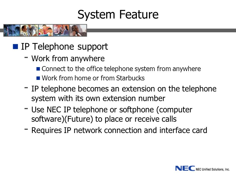 System Feature IP Telephone support - Work from anywhere Connect to the office telephone system from anywhere Work from home or from Starbucks - IP telephone becomes an extension on the telephone system with its own extension number - Use NEC IP telephone or softphone (computer software)(Future) to place or receive calls - Requires IP network connection and interface card