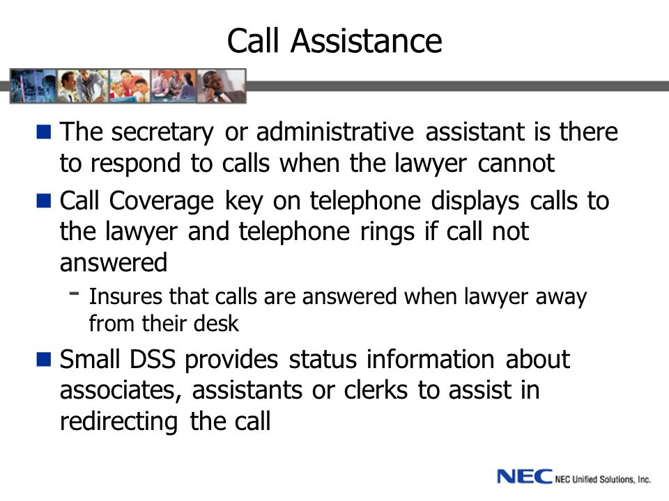 Call Assistance The secretary or administrative assistant is there to respond to calls when the lawyer cannot Call Coverage key on telephone displays calls to the lawyer and telephone rings if call not answered - Insures that calls are answered when lawyer away from their desk Small DSS provides status information about associates, assistants or clerks to assist in redirecting the call