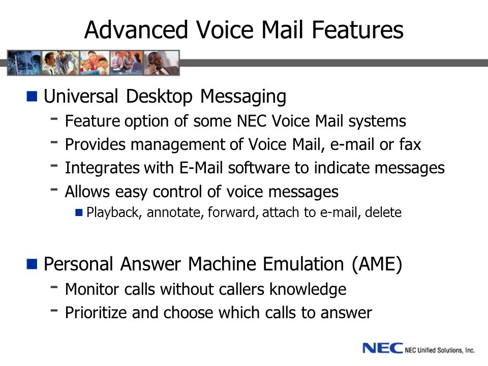 Advanced Voice Mail Features Universal Desktop Messaging - Feature option of some NEC Voice Mail systems - Provides management of Voice Mail, e-mail or fax - Integrates with E-Mail software to indicate messages - Allows easy control of voice messages Playback, annotate, forward, attach to e-mail, delete Personal Answer Machine Emulation (AME) - Monitor calls without callers knowledge - Prioritize and choose which calls to answer