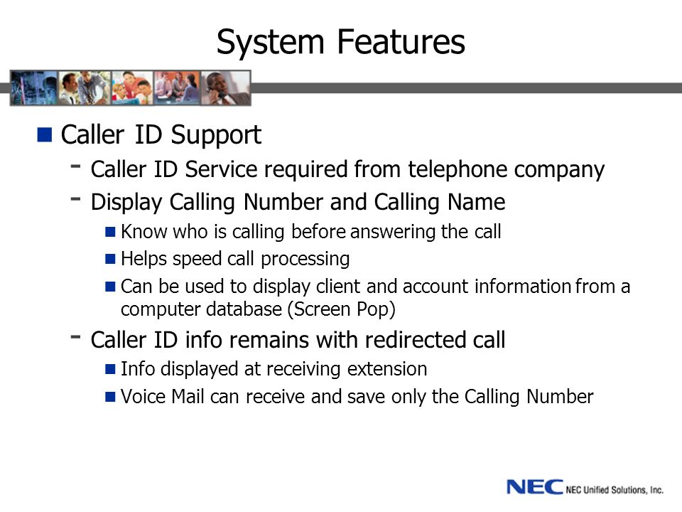 System Features Caller ID Support - Caller ID Service required from telephone company - Display Calling Number and Calling Name Know who is calling before answering the call Helps speed call processing Can be used to display client and account information from a computer database (Screen Pop) - Caller ID info remains with redirected call Info displayed at receiving extension Voice Mail can receive and save only the Calling Number