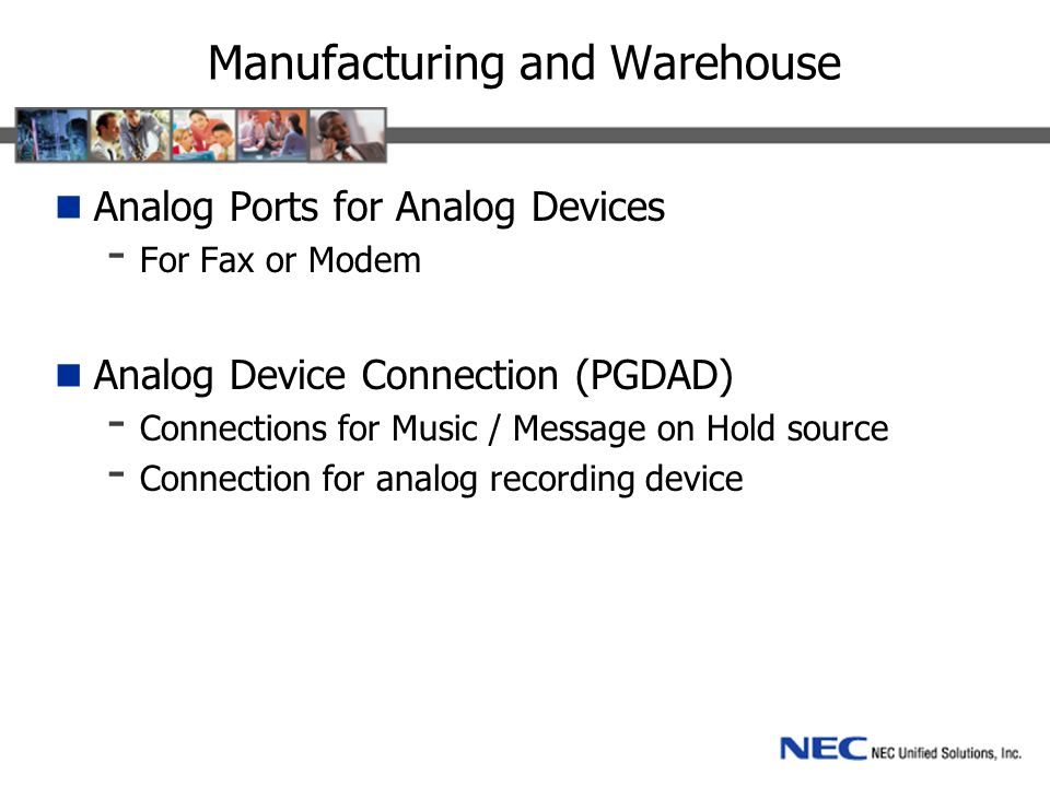 Manufacturing and Warehouse Analog Ports for Analog Devices - For Fax or Modem Analog Device Connection (PGDAD) - Connections for Music / Message on Hold source - Connection for analog recording device