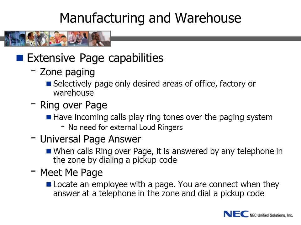 Manufacturing and Warehouse Extensive Page capabilities - Zone paging Selectively page only desired areas of office, factory or warehouse - Ring over Page Have incoming calls play ring tones over the paging system - No need for external Loud Ringers - Universal Page Answer When calls Ring over Page, it is answered by any telephone in the zone by dialing a pickup code - Meet Me Page Locate an employee with a page.