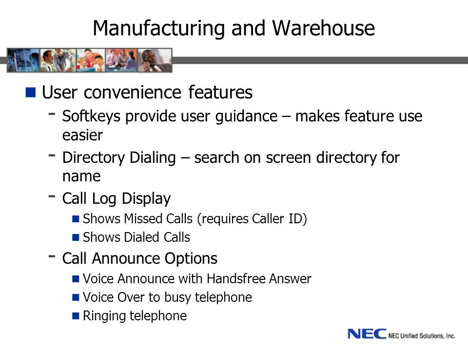 Manufacturing and Warehouse User convenience features - Softkeys provide user guidance – makes feature use easier - Directory Dialing – search on screen directory for name - Call Log Display Shows Missed Calls (requires Caller ID) Shows Dialed Calls - Call Announce Options Voice Announce with Handsfree Answer Voice Over to busy telephone Ringing telephone