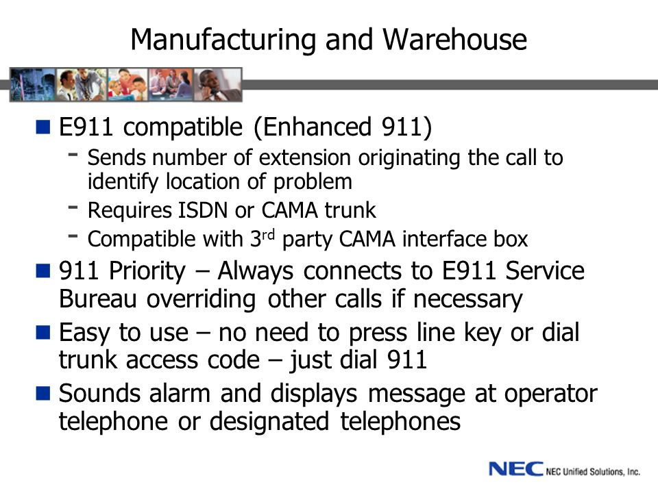 Manufacturing and Warehouse E911 compatible (Enhanced 911) - Sends number of extension originating the call to identify location of problem - Requires ISDN or CAMA trunk - Compatible with 3 rd party CAMA interface box 911 Priority – Always connects to E911 Service Bureau overriding other calls if necessary Easy to use – no need to press line key or dial trunk access code – just dial 911 Sounds alarm and displays message at operator telephone or designated telephones