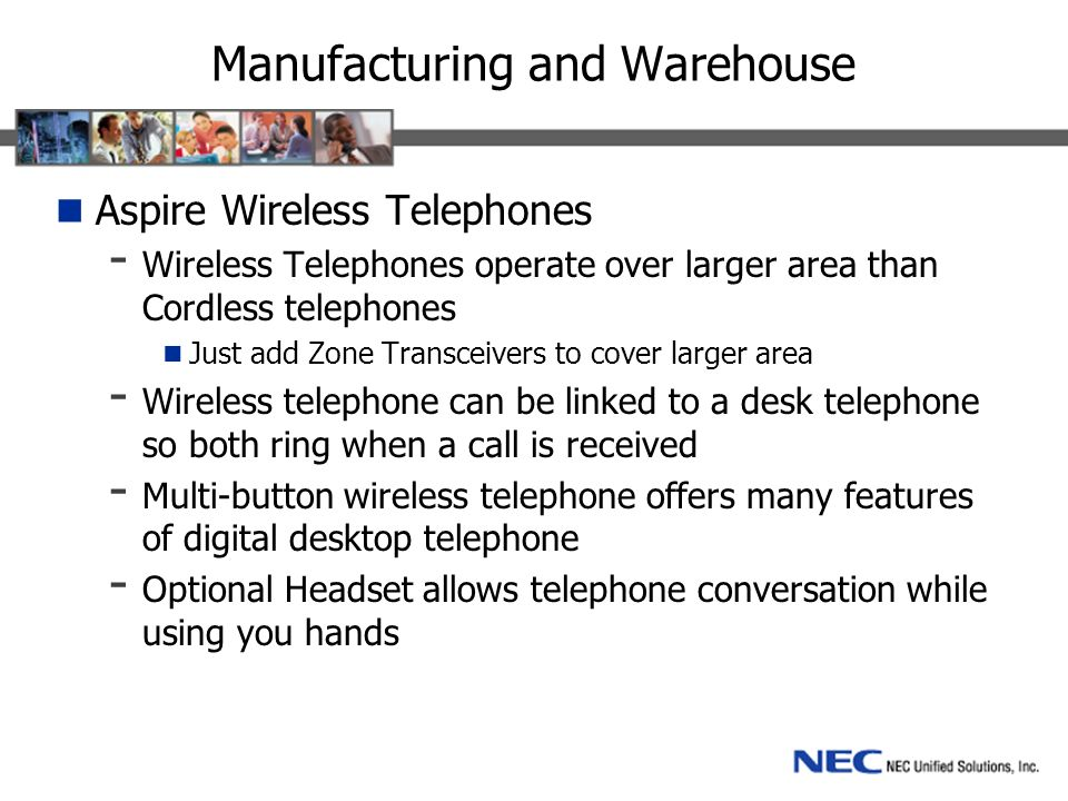 Manufacturing and Warehouse Aspire Wireless Telephones - Wireless Telephones operate over larger area than Cordless telephones Just add Zone Transceivers to cover larger area - Wireless telephone can be linked to a desk telephone so both ring when a call is received - Multi-button wireless telephone offers many features of digital desktop telephone - Optional Headset allows telephone conversation while using you hands