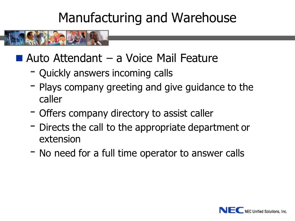 Manufacturing and Warehouse Auto Attendant – a Voice Mail Feature - Quickly answers incoming calls - Plays company greeting and give guidance to the caller - Offers company directory to assist caller - Directs the call to the appropriate department or extension - No need for a full time operator to answer calls