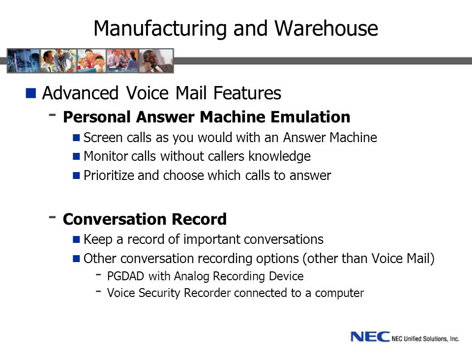 Manufacturing and Warehouse Advanced Voice Mail Features - Personal Answer Machine Emulation Screen calls as you would with an Answer Machine Monitor calls without callers knowledge Prioritize and choose which calls to answer - Conversation Record Keep a record of important conversations Other conversation recording options (other than Voice Mail) - PGDAD with Analog Recording Device - Voice Security Recorder connected to a computer