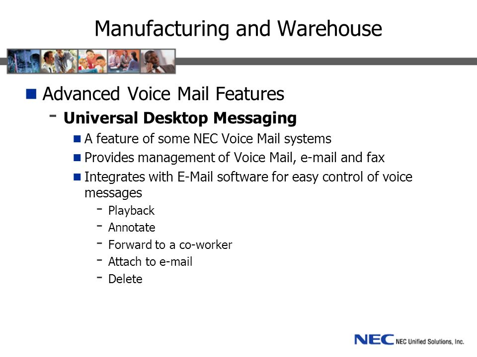 Manufacturing and Warehouse Advanced Voice Mail Features - Universal Desktop Messaging A feature of some NEC Voice Mail systems Provides management of Voice Mail, e-mail and fax Integrates with E-Mail software for easy control of voice messages - Playback - Annotate - Forward to a co-worker - Attach to e-mail - Delete
