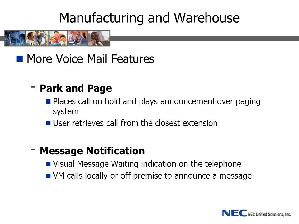 Manufacturing and Warehouse More Voice Mail Features - Park and Page Places call on hold and plays announcement over paging system User retrieves call from the closest extension - Message Notification Visual Message Waiting indication on the telephone VM calls locally or off premise to announce a message
