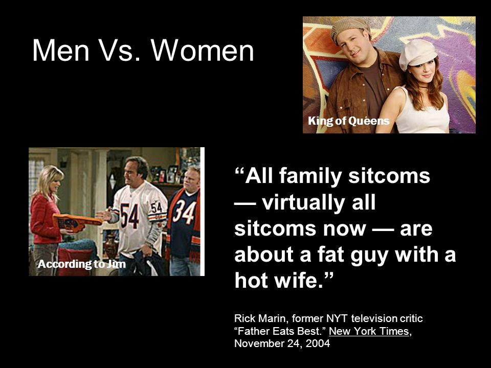 Men Vs. Women All family sitcoms virtually all sitcoms now are about a fat guy with a hot wife.