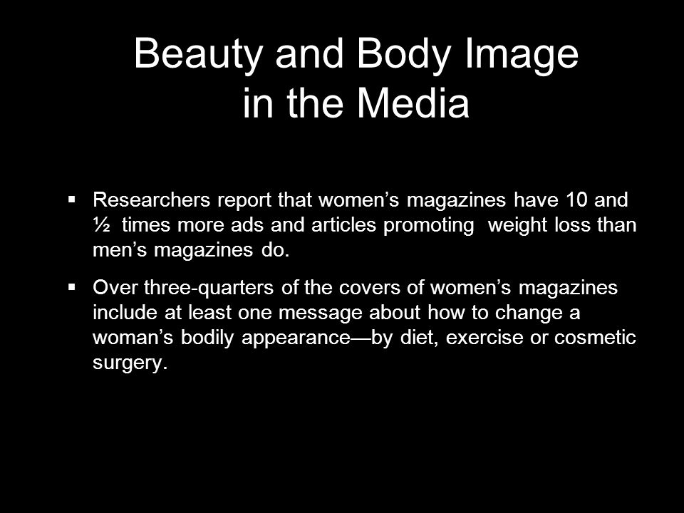 Beauty and Body Image in the Media Researchers report that womens magazines have 10 and ½ times more ads and articles promoting weight loss than mens magazines do.