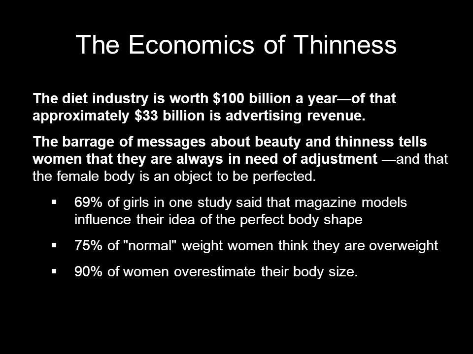 The Economics of Thinness The diet industry is worth $100 billion a yearof that approximately $33 billion is advertising revenue.