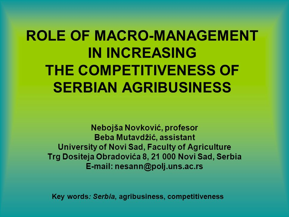 ROLE OF MACRO-MANAGEMENT IN INCREASING THE COMPETITIVENESS OF SERBIAN AGRIBUSINESS Nebojša Novković, profesor Beba Mutavdžić, assistant University of Novi Sad, Faculty of Agriculture Trg Dositeja Obradovića 8, Novi Sad, Serbia   Key words: Serbia, agribusiness, competitiveness