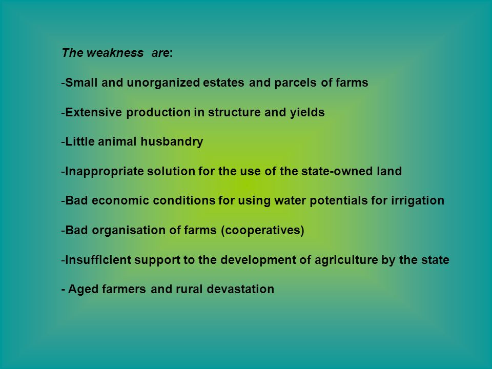 The weakness are: -Small and unorganized estates and parcels of farms -Extensive production in structure and yields -Little animal husbandry -Inappropriate solution for the use of the state-owned land -Bad economic conditions for using water potentials for irrigation -Bad organisation of farms (cooperatives) -Insufficient support to the development of agriculture by the state - Aged farmers and rural devastation