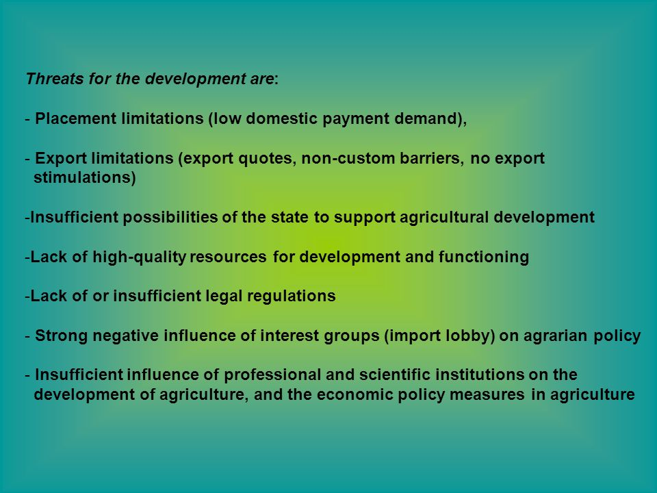 Threats for the development are: - Placement limitations (low domestic payment demand), - Export limitations (export quotes, non-custom barriers, no export stimulations) -Insufficient possibilities of the state to support agricultural development -Lack of high-quality resources for development and functioning -Lack of or insufficient legal regulations - Strong negative influence of interest groups (import lobby) on agrarian policy - Insufficient influence of professional and scientific institutions on the development of agriculture, and the economic policy measures in agriculture
