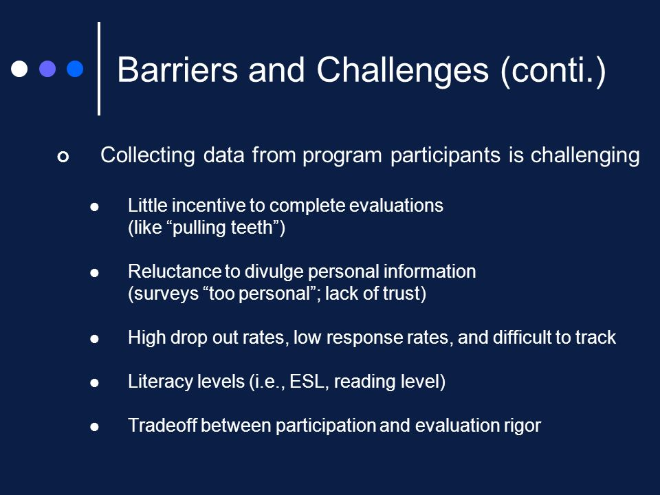 Collecting data from program participants is challenging Little incentive to complete evaluations (like pulling teeth) Reluctance to divulge personal information (surveys too personal; lack of trust) High drop out rates, low response rates, and difficult to track Literacy levels (i.e., ESL, reading level) Tradeoff between participation and evaluation rigor Barriers and Challenges (conti.)