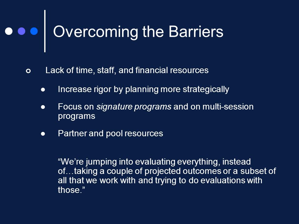 Lack of time, staff, and financial resources Increase rigor by planning more strategically Focus on signature programs and on multi-session programs Partner and pool resources Were jumping into evaluating everything, instead of…taking a couple of projected outcomes or a subset of all that we work with and trying to do evaluations with those.