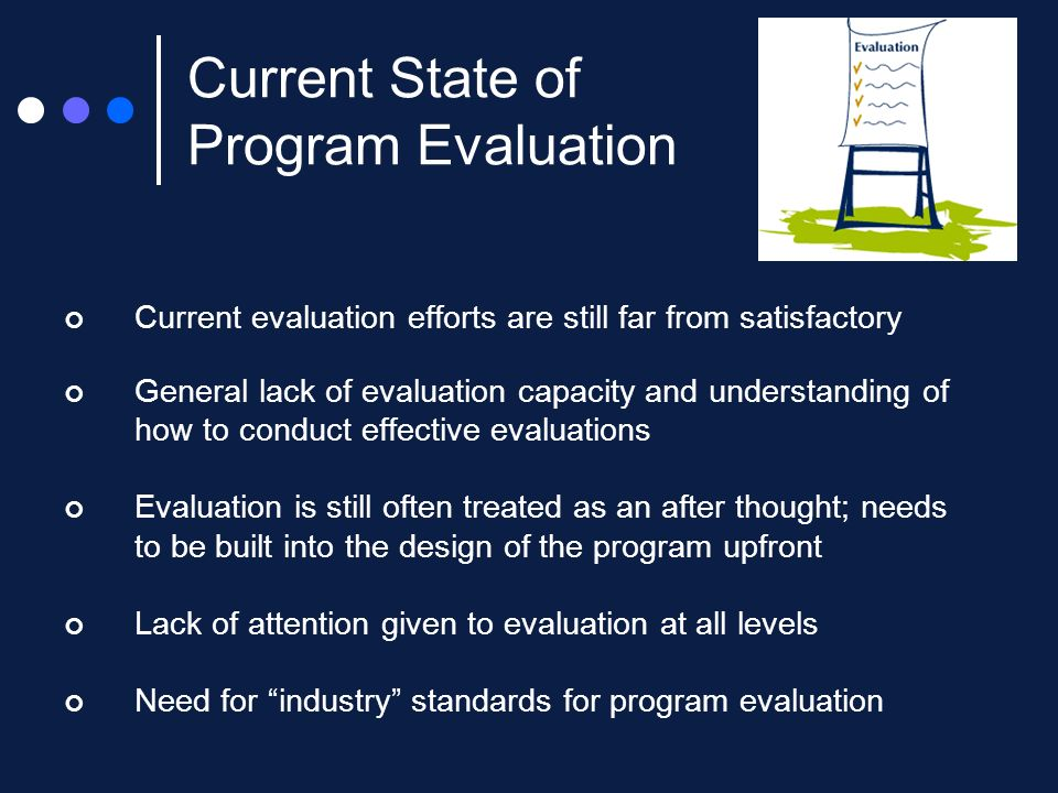 Current evaluation efforts are still far from satisfactory General lack of evaluation capacity and understanding of how to conduct effective evaluations Evaluation is still often treated as an after thought; needs to be built into the design of the program upfront Lack of attention given to evaluation at all levels Need for industry standards for program evaluation Current State of Program Evaluation